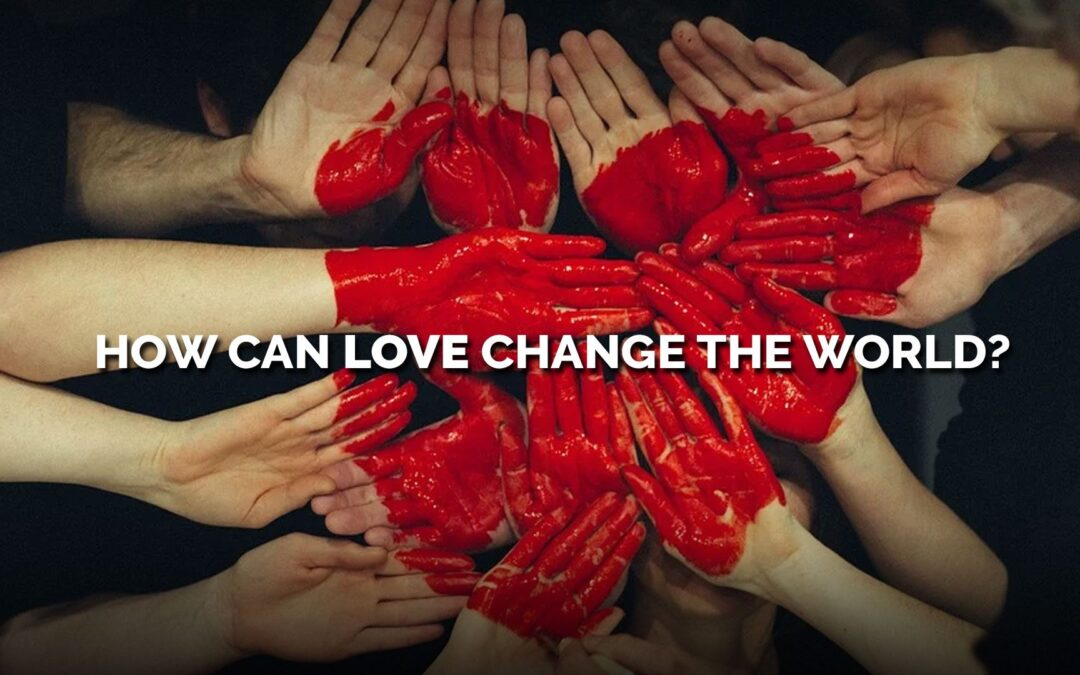 How Can Love Change the World?